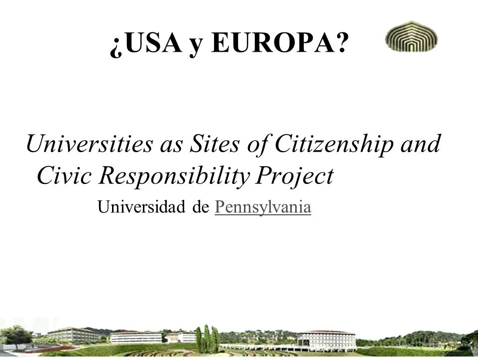 ¿USA y EUROPA. Universities as Sites of Citizenship and Civic Responsibility Project.