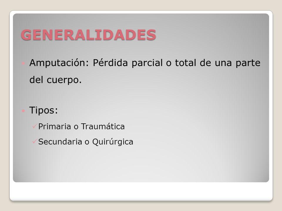 GENERALIDADES Amputación: Pérdida parcial o total de una parte del cuerpo. Tipos: Primaria o Traumática.