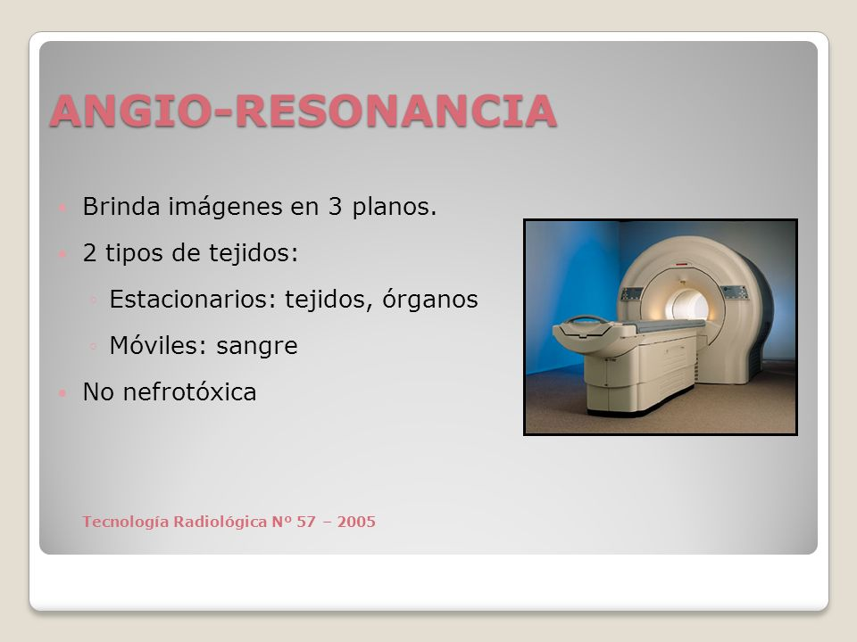 ANGIO-RESONANCIA Brinda imágenes en 3 planos. 2 tipos de tejidos: