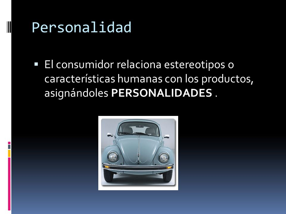 Personalidad El consumidor relaciona estereotipos o características humanas con los productos, asignándoles PERSONALIDADES .