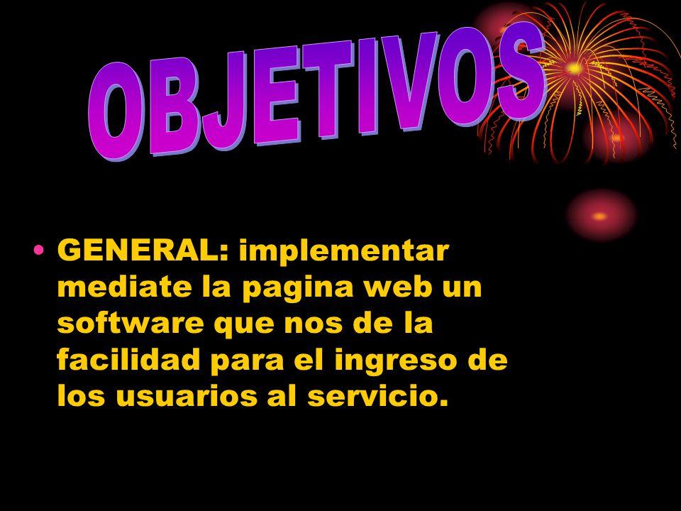 OBJETIVOS GENERAL: implementar mediate la pagina web un software que nos de la facilidad para el ingreso de los usuarios al servicio.