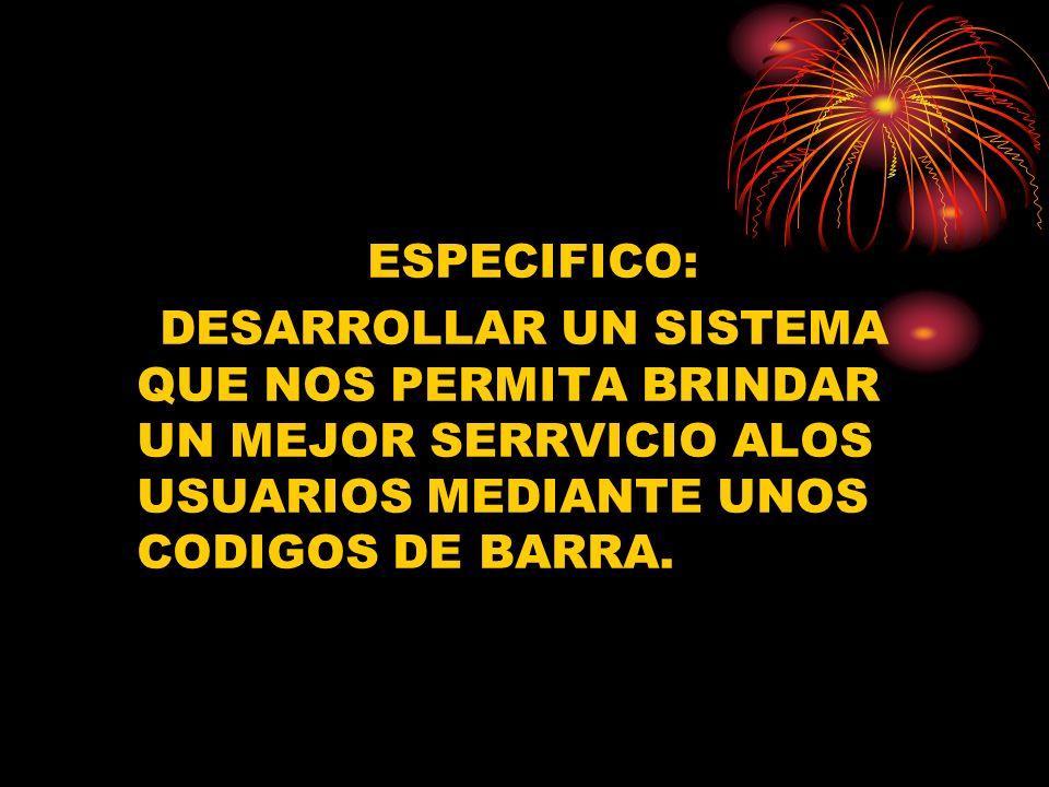 ESPECIFICO:DESARROLLAR UN SISTEMA QUE NOS PERMITA BRINDAR UN MEJOR SERRVICIO ALOS USUARIOS MEDIANTE UNOS CODIGOS DE BARRA.