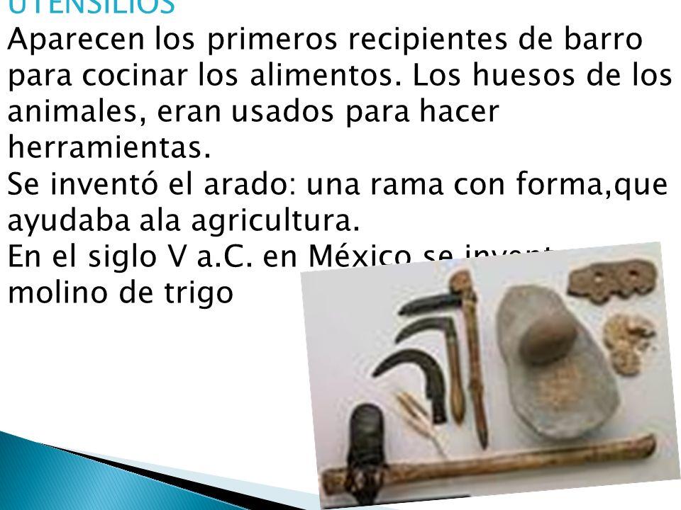 UTENSILIOS Aparecen los primeros recipientes de barro para cocinar los alimentos. Los huesos de los animales, eran usados para hacer herramientas.