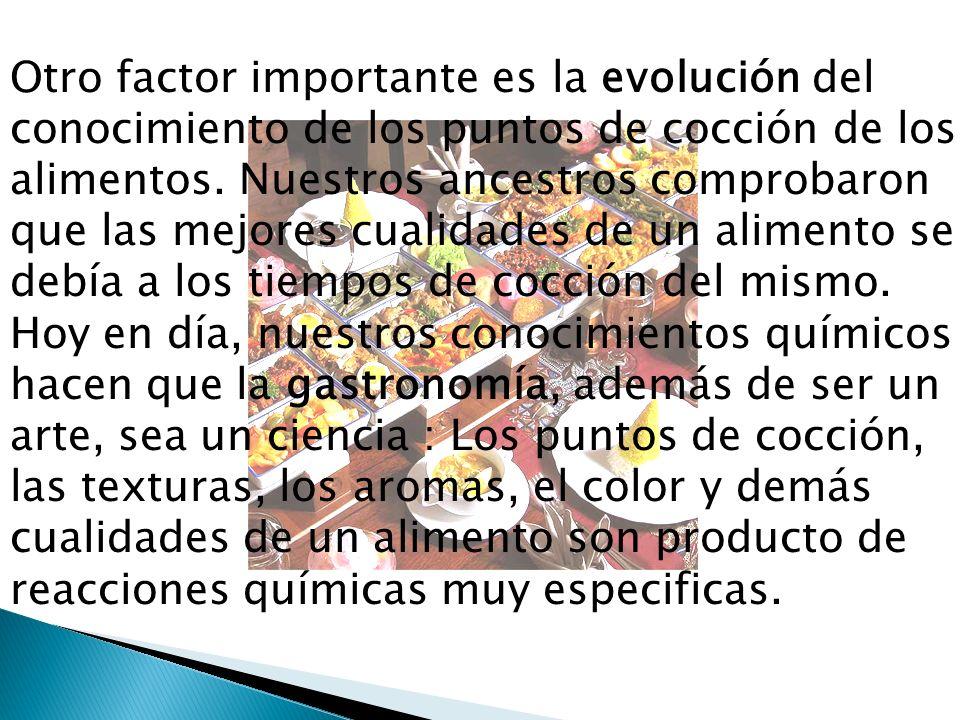 Otro factor importante es la evolución del conocimiento de los puntos de cocción de los alimentos.
