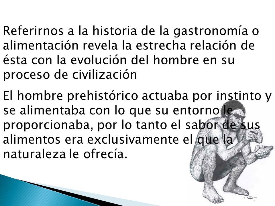 Referirnos a la historia de la gastronomía o alimentación revela la estrecha relación de ésta con la evolución del hombre en su proceso de civilización