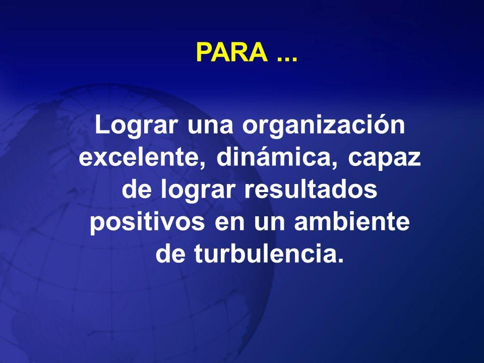PARA ...Lograr una organización excelente, dinámica, capaz de lograr resultados positivos en un ambiente de turbulencia.