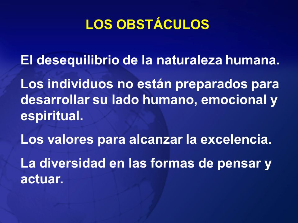 LOS OBSTÁCULOS El desequilibrio de la naturaleza humana. Los individuos no están preparados para desarrollar su lado humano, emocional y espiritual.