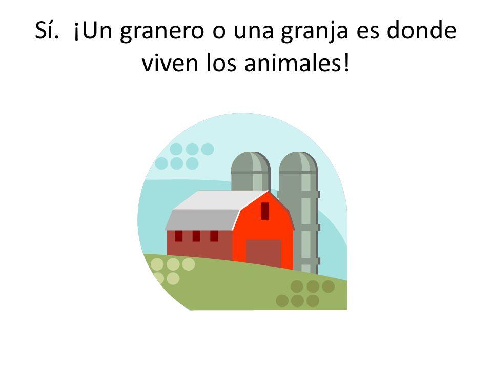 Sí. ¡Un granero o una granja es donde viven los animales!