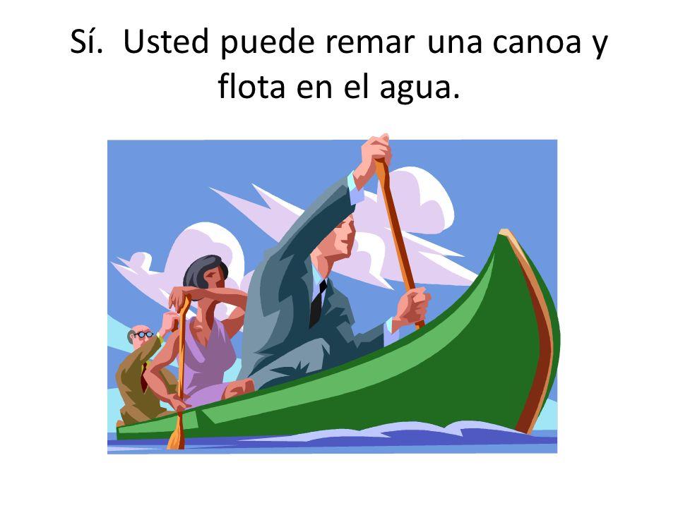 Sí. Usted puede remar una canoa y flota en el agua.