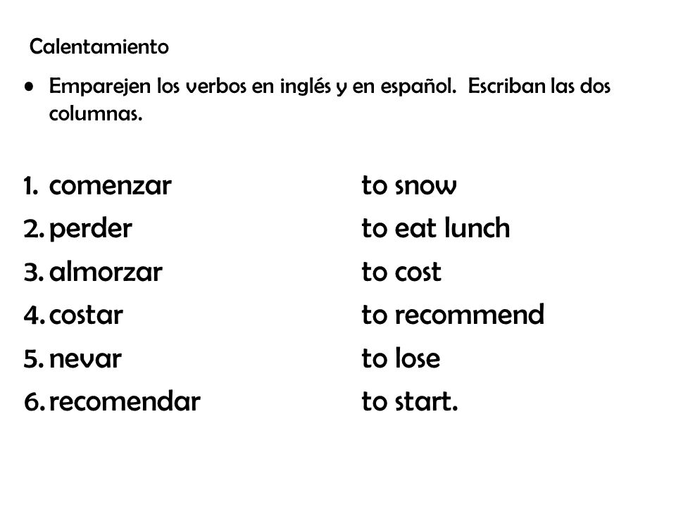 comenzar to snow perder to eat lunch almorzar to cost
