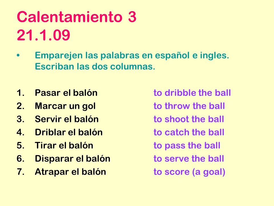 Calentamiento 3 21.1.09 Emparejen las palabras en español e ingles. Escriban las dos columnas. Pasar el balón to dribble the ball.