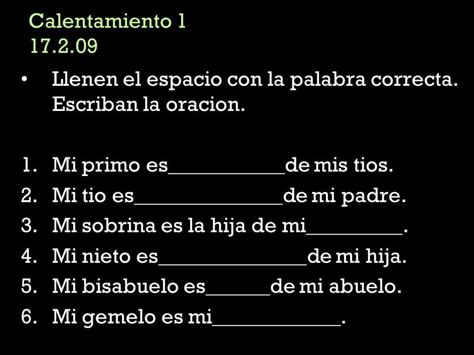 Calentamiento 1 17.2.09 Llenen el espacio con la palabra correcta. Escriban la oracion. Mi primo es___________de mis tios.