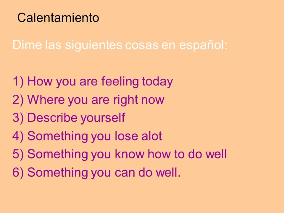 Calentamiento Dime las siguientes cosas en español: 1) How you are feeling today. 2) Where you are right now.