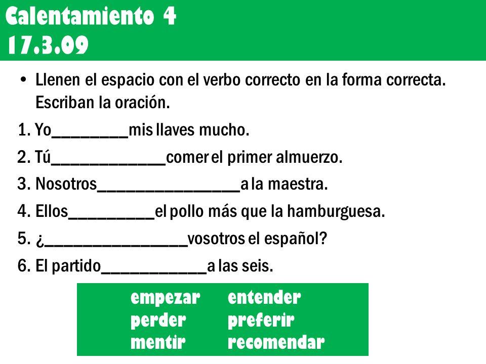 Calentamiento 4 17.3.09 Llenen el espacio con el verbo correcto en la forma correcta. Escriban la oración.