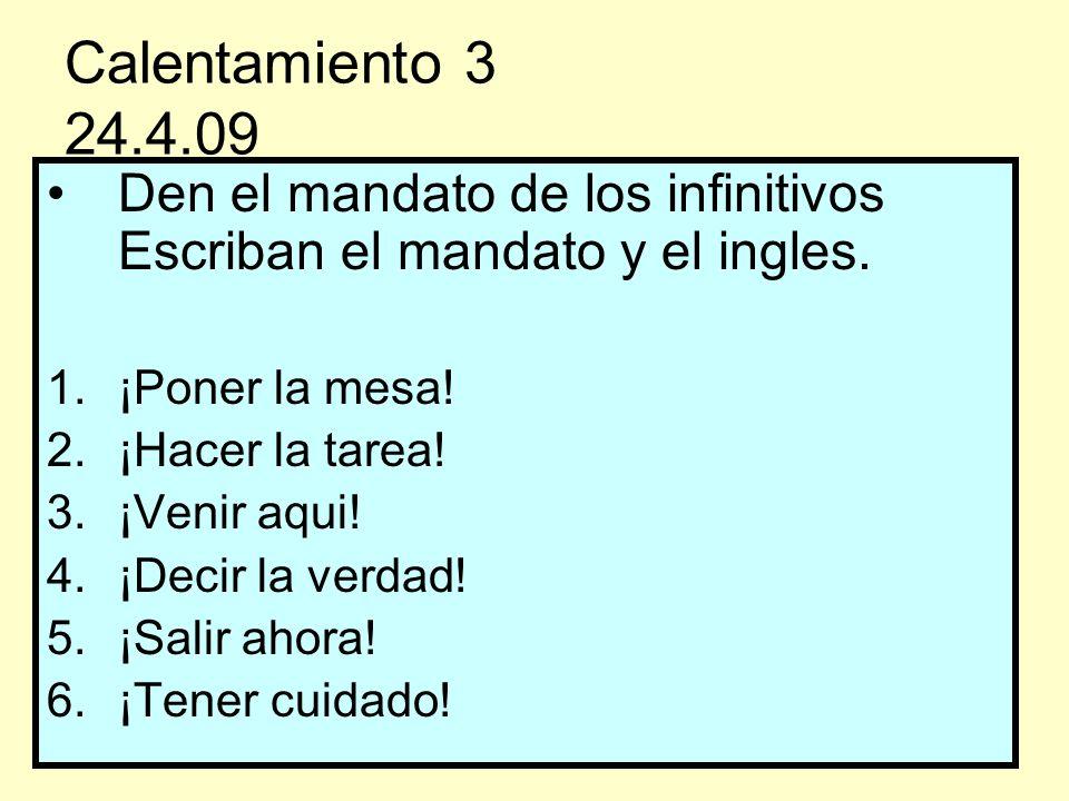 Calentamiento 3 24.4.09 Den el mandato de los infinitivos Escriban el mandato y el ingles. ¡Poner la mesa!