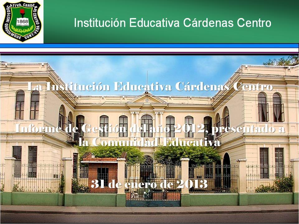 La Institución Educativa Cárdenas Centro Informe de Gestión del año 2012, presentado a la Comunidad Educativa 31 de enero de 2013