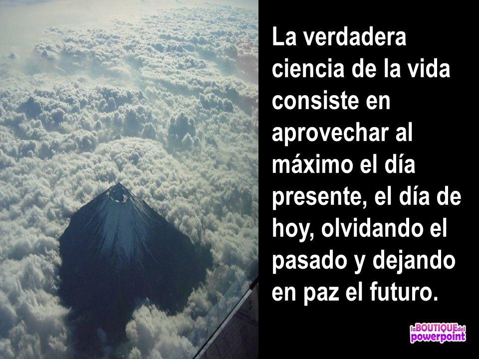 La verdadera ciencia de la vida consiste en aprovechar al máximo el día presente, el día de hoy, olvidando el pasado y dejando en paz el futuro.