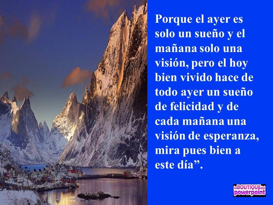 Porque el ayer es solo un sueño y el mañana solo una visión, pero el hoy bien vivido hace de todo ayer un sueño de felicidad y de cada mañana una visión de esperanza, mira pues bien a este día .