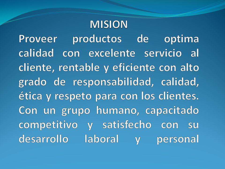 MISION Proveer productos de optima calidad con excelente servicio al cliente, rentable y eficiente con alto grado de responsabilidad, calidad, ética y respeto para con los clientes.