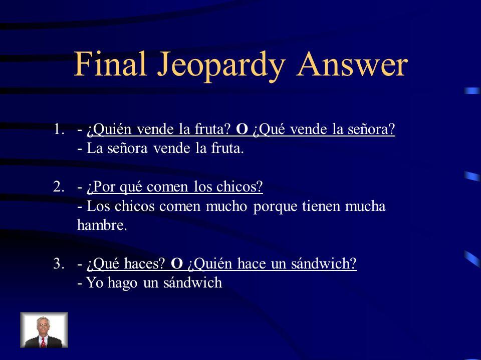 Final Jeopardy Answer 1. - ¿Quién vende la fruta O ¿Qué vende la señora - La señora vende la fruta.