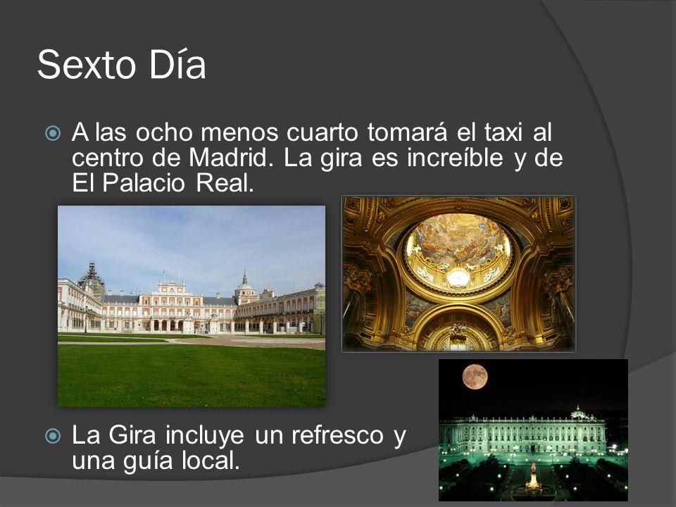 Sexto Día A las ocho menos cuarto tomará el taxi al centro de Madrid. La gira es increíble y de El Palacio Real.