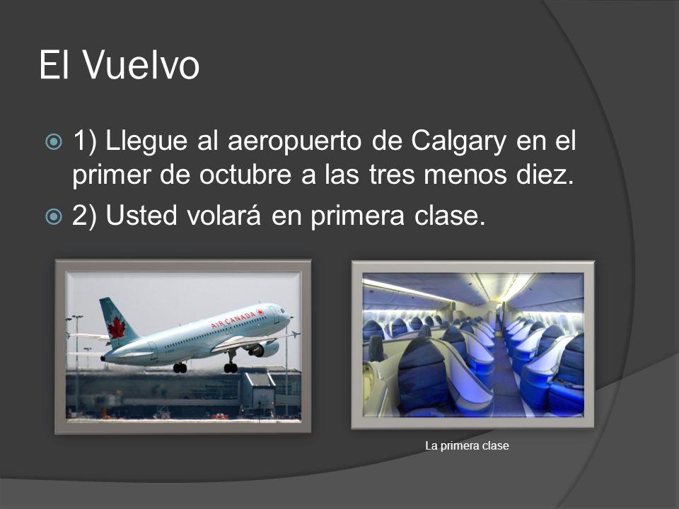 El Vuelvo 1) Llegue al aeropuerto de Calgary en el primer de octubre a las tres menos diez. 2) Usted volará en primera clase.