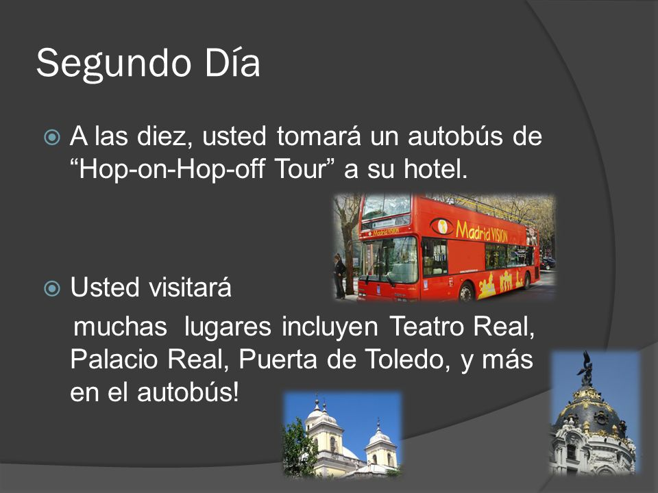 Segundo Día A las diez, usted tomará un autobús de Hop-on-Hop-off Tour a su hotel. Usted visitará.