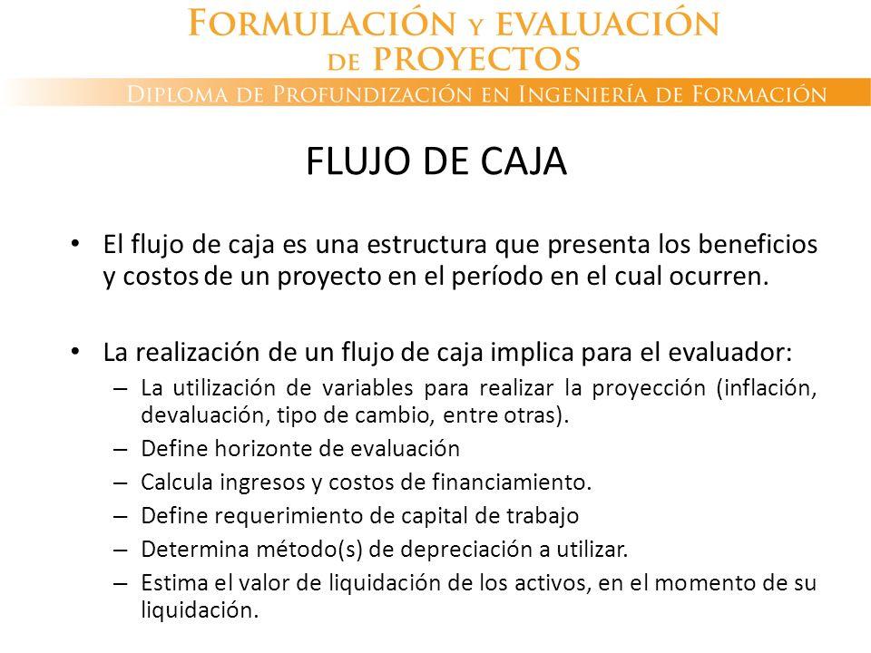 FLUJO DE CAJA El flujo de caja es una estructura que presenta los beneficios y costos de un proyecto en el período en el cual ocurren.