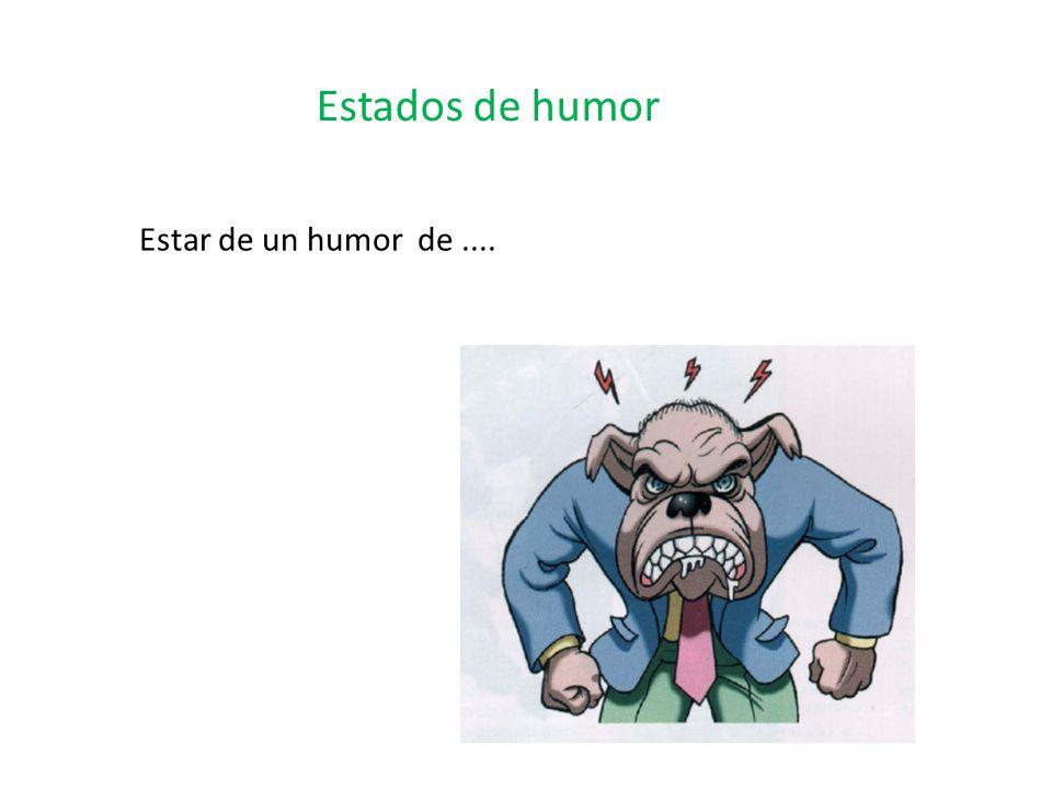 Estados de humor Estar de un humor de ....