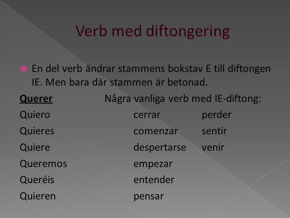 Verb med diftongering En del verb ändrar stammens bokstav E till diftongen IE. Men bara där stammen är betonad.
