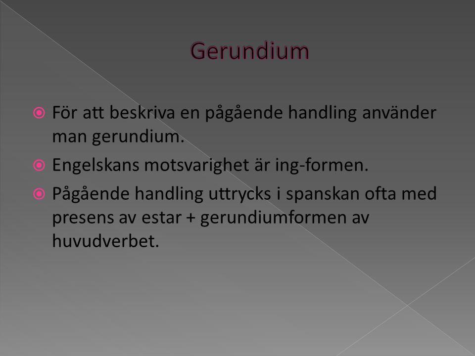 Gerundium För att beskriva en pågående handling använder man gerundium. Engelskans motsvarighet är ing-formen.