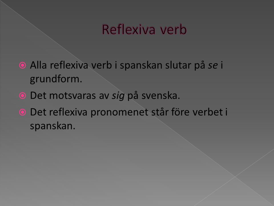 Reflexiva verb Alla reflexiva verb i spanskan slutar på se i grundform. Det motsvaras av sig på svenska.
