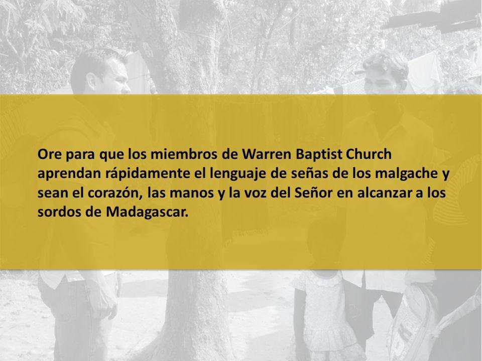 Ore para que los miembros de Warren Baptist Church aprendan rápidamente el lenguaje de señas de los malgache y sean el corazón, las manos y la voz del Señor en alcanzar a los sordos de Madagascar.