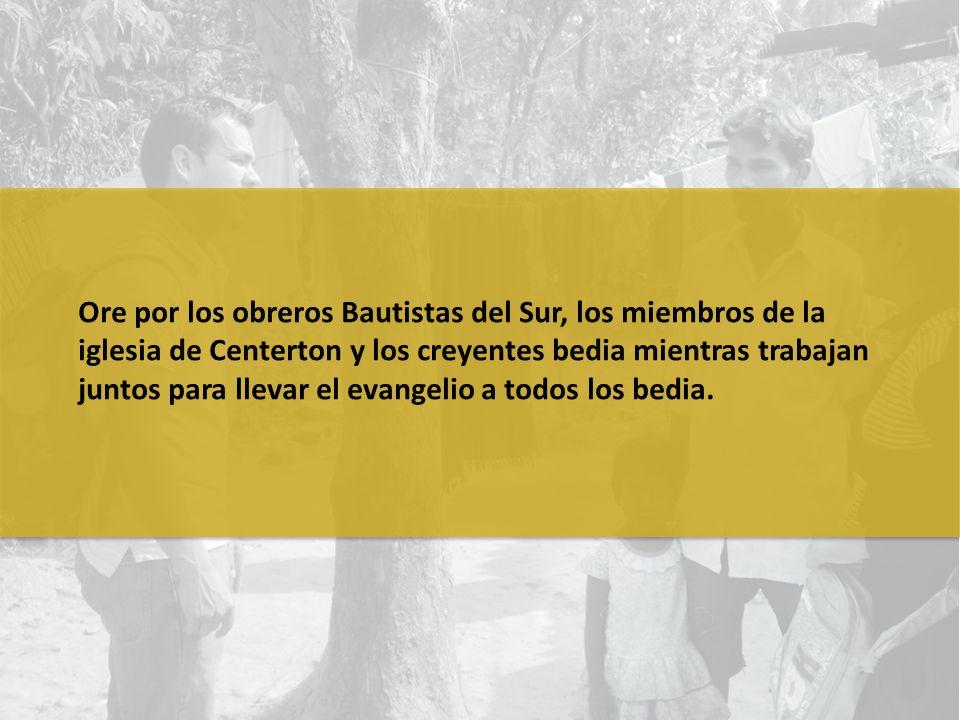 Ore por los obreros Bautistas del Sur, los miembros de la iglesia de Centerton y los creyentes bedia mientras trabajan juntos para llevar el evangelio a todos los bedia.