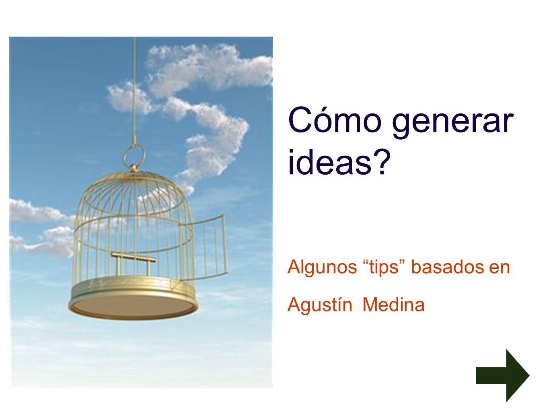 Cómo generar ideas Algunos tips basados en Agustín Medina