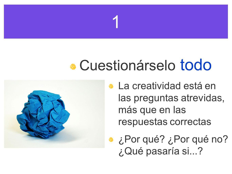 1 Cuestionárselo todo. La creatividad está en las preguntas atrevidas, más que en las respuestas correctas.