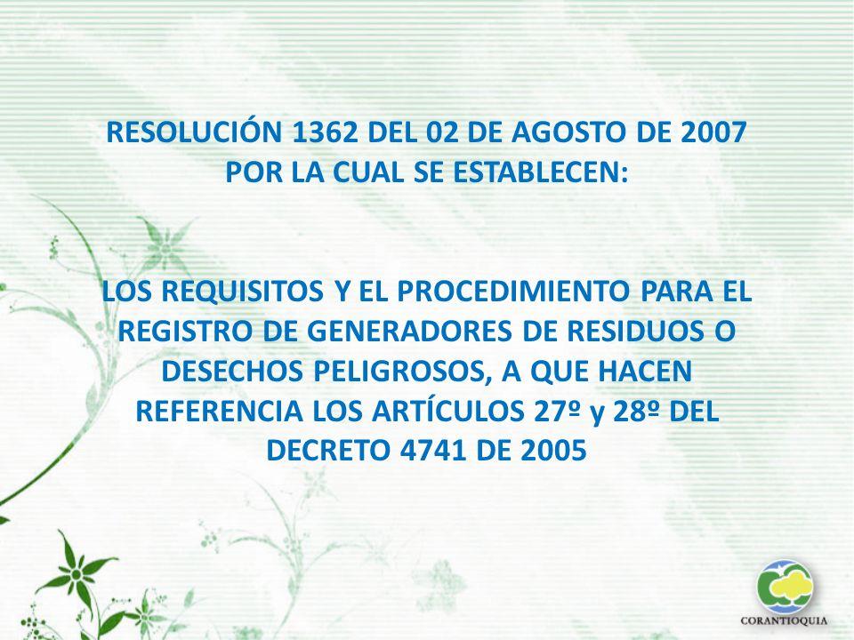 RESOLUCIÓN 1362 DEL 02 DE AGOSTO DE 2007 POR LA CUAL SE ESTABLECEN: LOS REQUISITOS Y EL PROCEDIMIENTO PARA EL REGISTRO DE GENERADORES DE RESIDUOS O DESECHOS PELIGROSOS, A QUE HACEN REFERENCIA LOS ARTÍCULOS 27º y 28º DEL DECRETO 4741 DE 2005