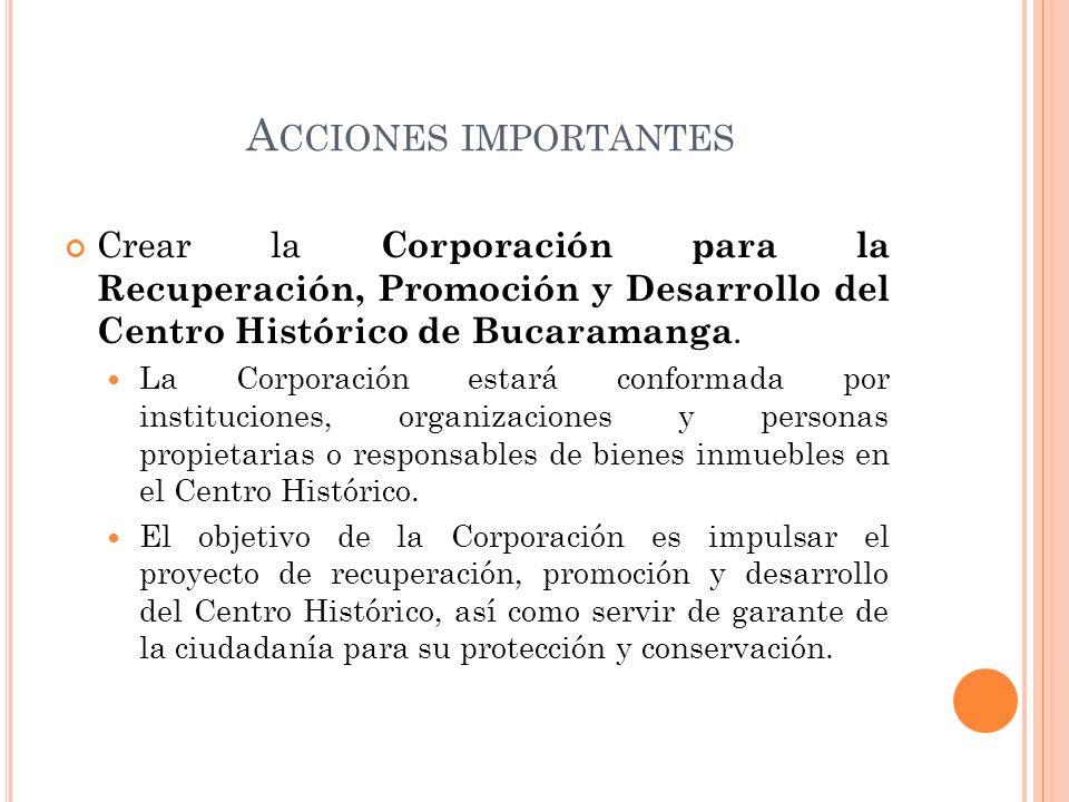 Acciones importantes Crear la Corporación para la Recuperación, Promoción y Desarrollo del Centro Histórico de Bucaramanga.