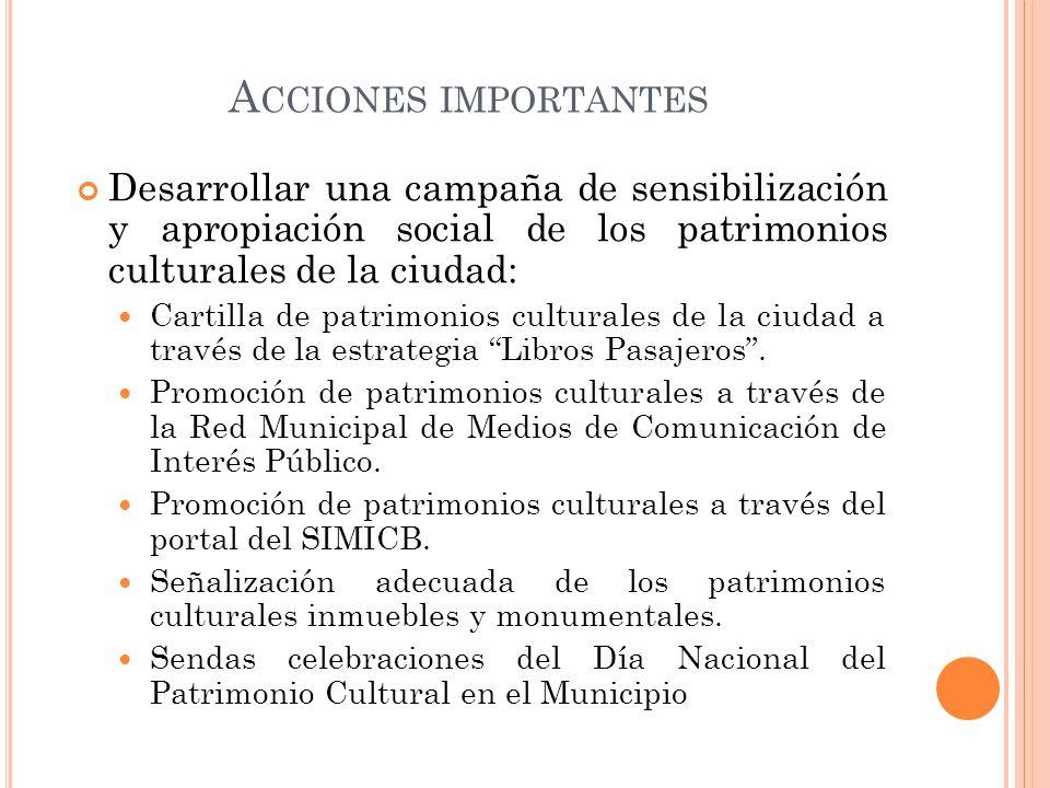 Acciones importantes Desarrollar una campaña de sensibilización y apropiación social de los patrimonios culturales de la ciudad: