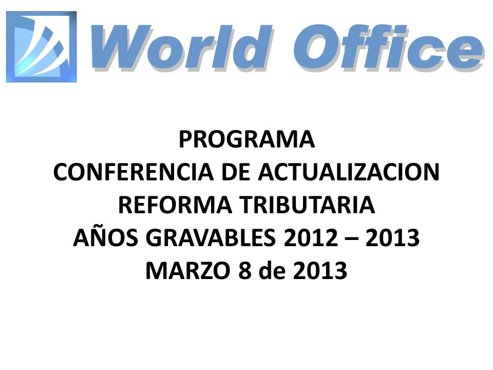 PROGRAMA CONFERENCIA DE ACTUALIZACION REFORMA TRIBUTARIA AÑOS GRAVABLES 2012 – 2013 MARZO 8 de 2013