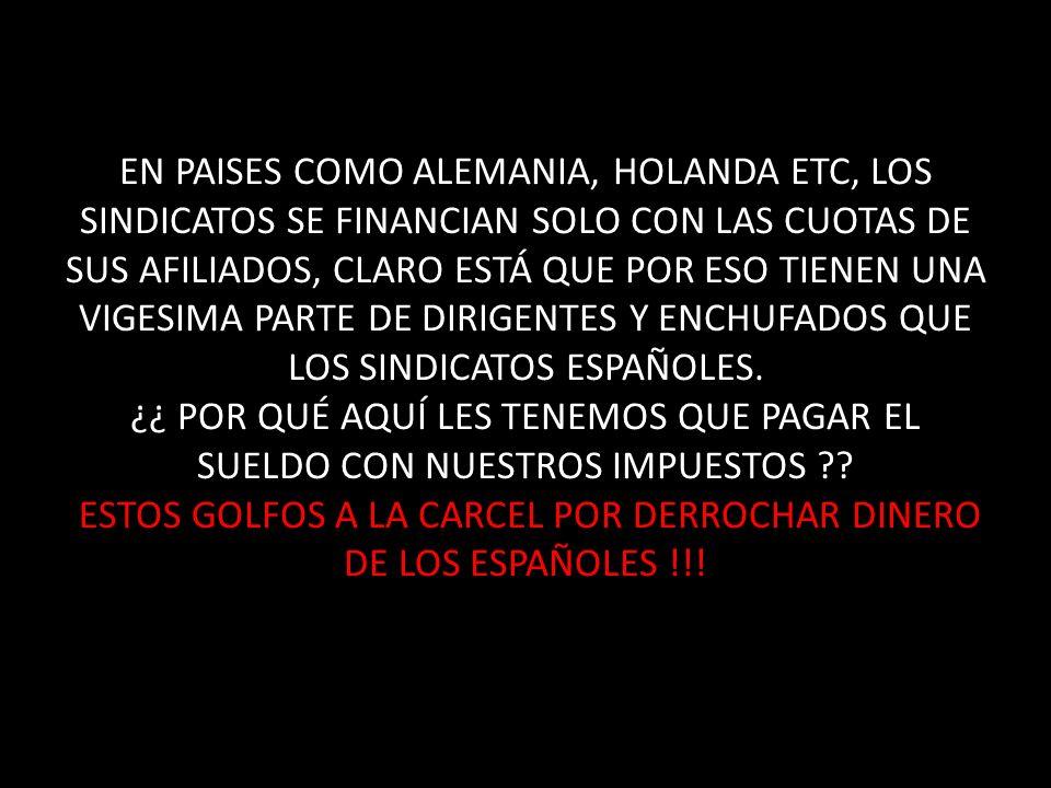EN PAISES COMO ALEMANIA, HOLANDA ETC, LOS SINDICATOS SE FINANCIAN SOLO CON LAS CUOTAS DE SUS AFILIADOS, CLARO ESTÁ QUE POR ESO TIENEN UNA VIGESIMA PARTE DE DIRIGENTES Y ENCHUFADOS QUE LOS SINDICATOS ESPAÑOLES.