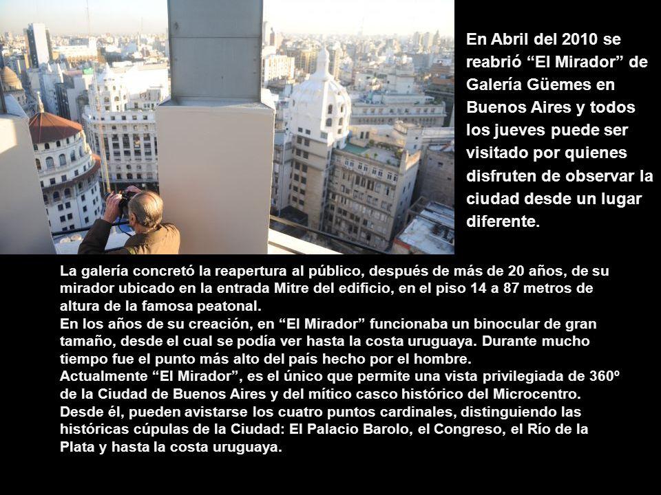 En Abril del 2010 se reabrió El Mirador de Galería Güemes en Buenos Aires y todos los jueves puede ser visitado por quienes disfruten de observar la ciudad desde un lugar diferente.