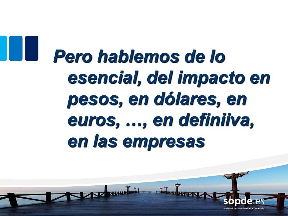 Pero hablemos de lo esencial, del impacto en pesos, en dólares, en euros, …, en definiiva, en las empresas