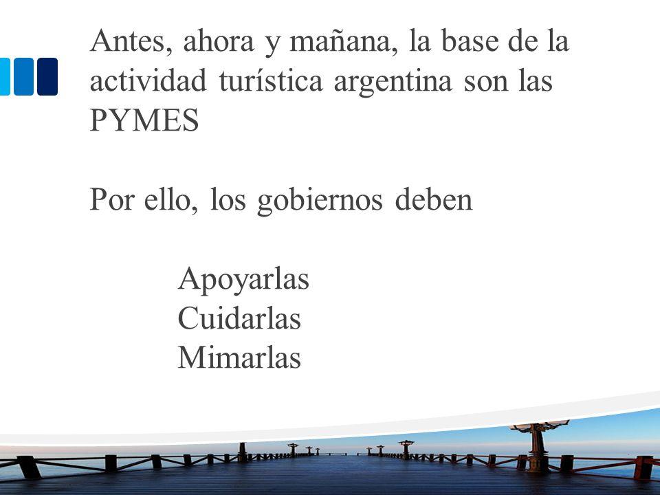 Antes, ahora y mañana, la base de la actividad turística argentina son las PYMES Por ello, los gobiernos deben Apoyarlas Cuidarlas Mimarlas