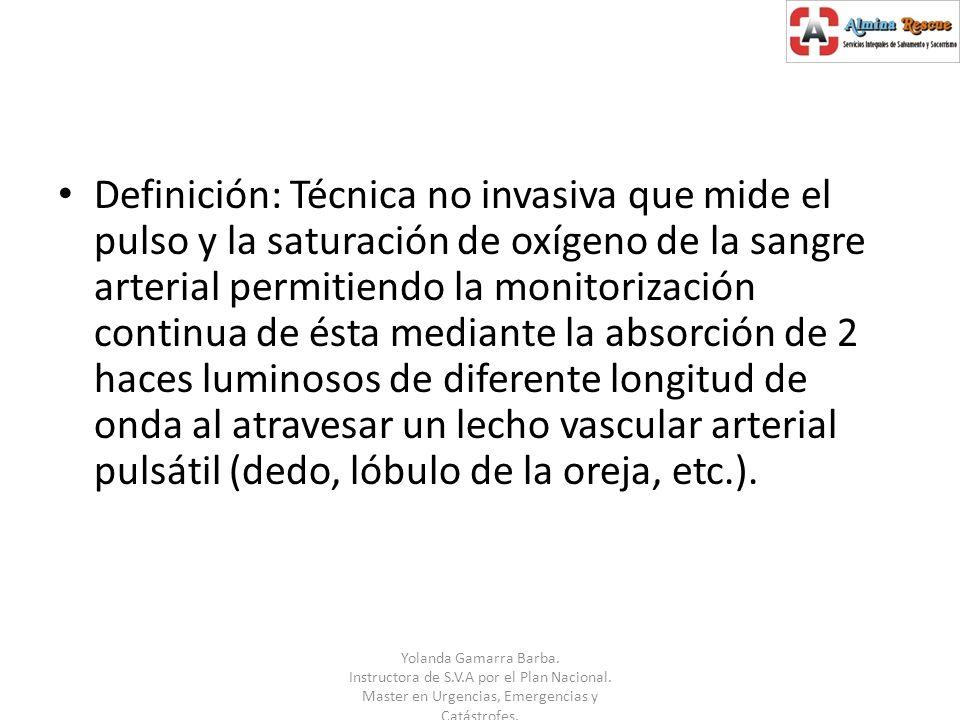 Definición: Técnica no invasiva que mide el pulso y la saturación de oxígeno de la sangre arterial permitiendo la monitorización continua de ésta mediante la absorción de 2 haces luminosos de diferente longitud de onda al atravesar un lecho vascular arterial pulsátil (dedo, lóbulo de la oreja, etc.).