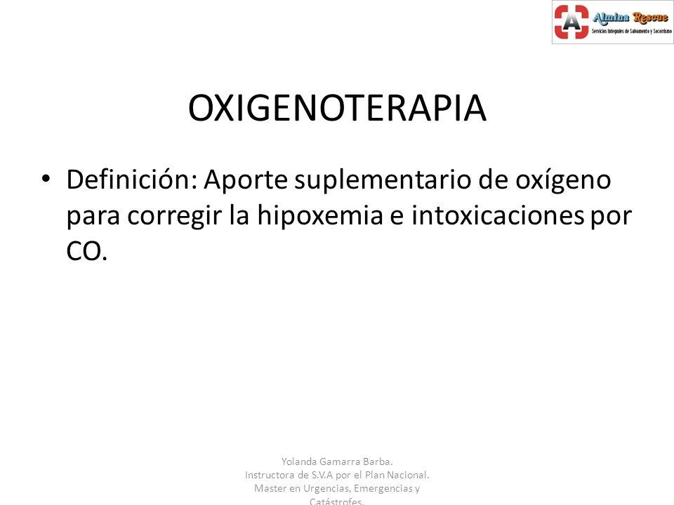 OXIGENOTERAPIA Definición: Aporte suplementario de oxígeno para corregir la hipoxemia e intoxicaciones por CO.
