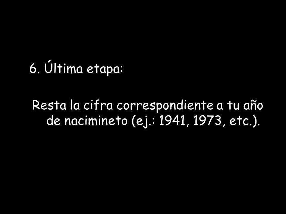 6. Última etapa: Resta la cifra correspondiente a tu año de nacimineto (ej.: 1941, 1973, etc.).