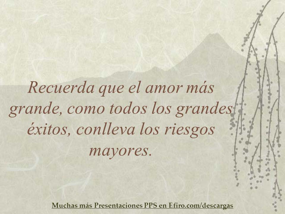 Recuerda que el amor más grande, como todos los grandes éxitos, conlleva los riesgos mayores.