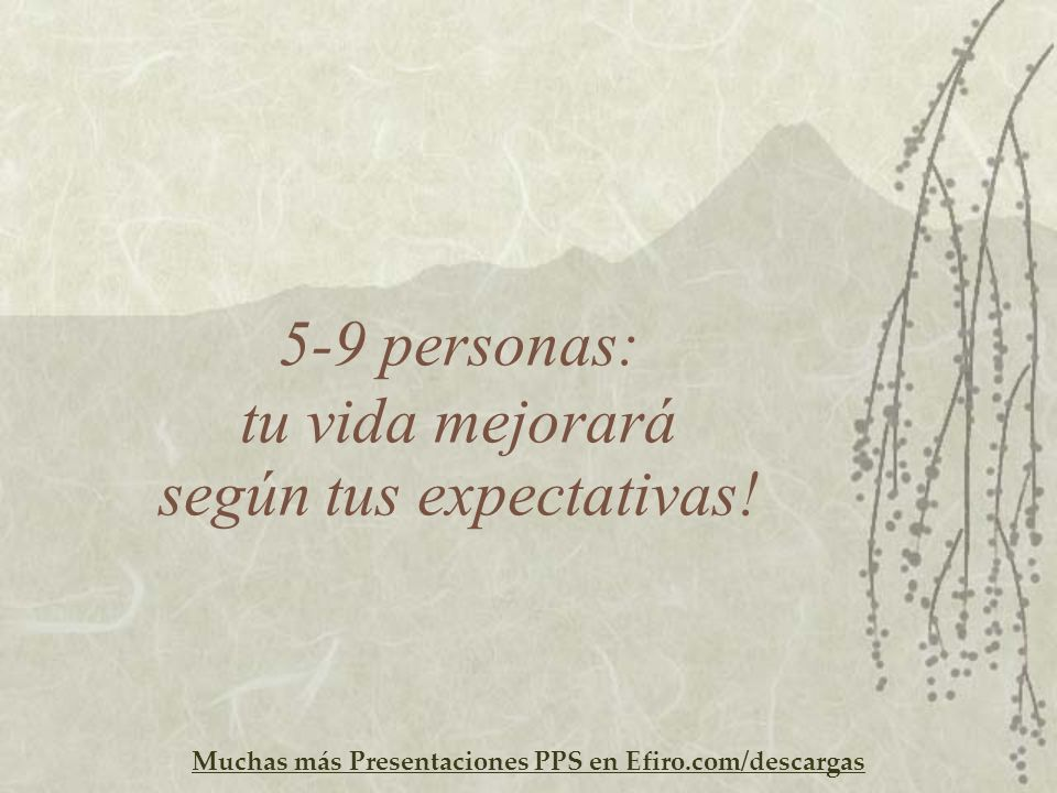 5-9 personas: tu vida mejorará según tus expectativas!
