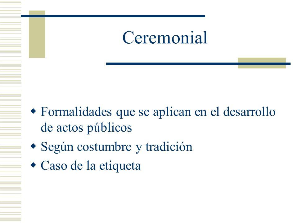 Ceremonial Formalidades que se aplican en el desarrollo de actos públicos. Según costumbre y tradición.